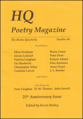 The jacket of the current issue: bright yellow. HQ in large caps top left. The words Poetry Magazine below this in large lowercase. The names of some of the contributors are listed below in two columns of six. These include Patricia Leighton, Caroline Carver, Harry Guest, Peter Dent and Alexis Lykiard. Below this it says (small) New poems by, and then (bigger), Tom Vaughan, D.M. Thomas, John Sewell. All is lower case bold black print. Below this 25th Anniversary Issue and at the very bottom in italics Edited by Kevin Bailey.